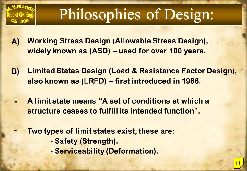 Working Stress Design (Allowable Stress Design), widely known as (ASD) – used for over 100 years. Limited States Design (Load & Resistance Factor Desi