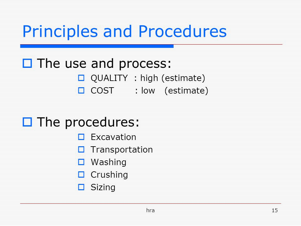 hra15 Principles and Procedures  The use and process:  QUALITY : high (estimate)  COST : low (estimate)  The procedures:  Excavation  Transportation  Washing  Crushing  Sizing