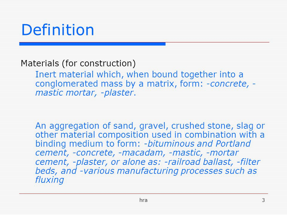 3 Definition Materials (for construction) Inert material which, when bound together into a conglomerated mass by a matrix, form: -concrete, - mastic mortar, -plaster.