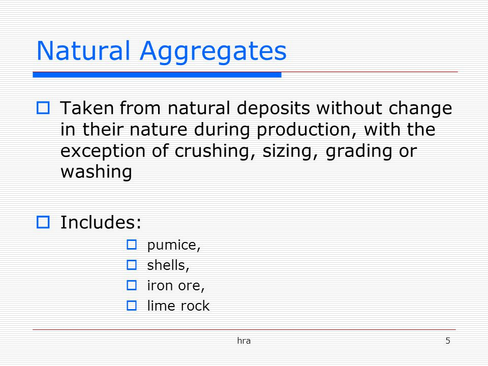 hra5 Natural Aggregates  Taken from natural deposits without change in their nature during production, with the exception of crushing, sizing, grading or washing  Includes:  pumice,  shells,  iron ore,  lime rock