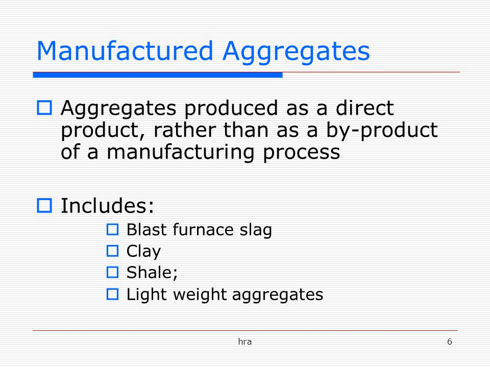 hra6 Manufactured Aggregates  Aggregates produced as a direct product, rather than as a by-product of a manufacturing process  Includes:  Blast furnace slag  Clay  Shale;  Light weight aggregates