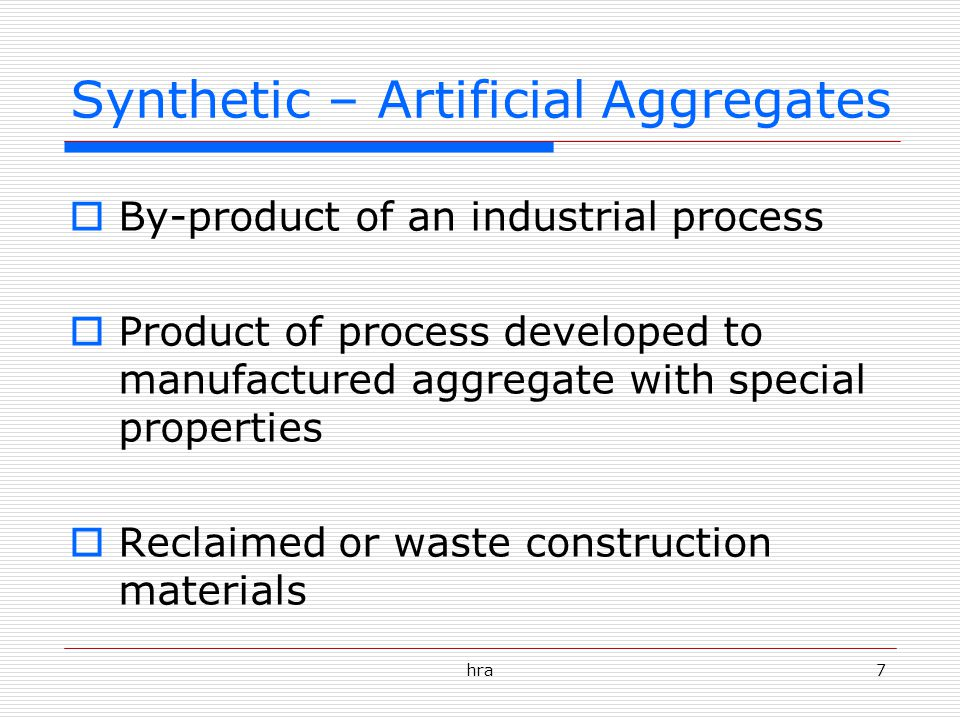 hra7 Synthetic – Artificial Aggregates  By-product of an industrial process  Product of process developed to manufactured aggregate with special properties  Reclaimed or waste construction materials