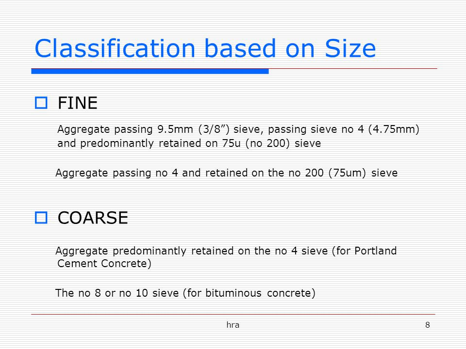 hra8 Classification based on Size  FINE Aggregate passing 9.5mm (3/8 ) sieve, passing sieve no 4 (4.75mm) and predominantly retained on 75u (no 200) sieve Aggregate passing no 4 and retained on the no 200 (75um) sieve  COARSE Aggregate predominantly retained on the no 4 sieve (for Portland Cement Concrete) The no 8 or no 10 sieve (for bituminous concrete)