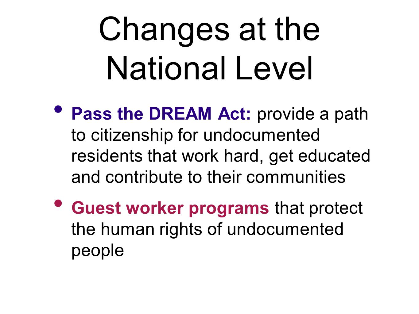 Changes at the National Level Pass the DREAM Act: provide a path to citizenship for undocumented residents that work hard, get educated and contribute to their communities Guest worker programs that protect the human rights of undocumented people