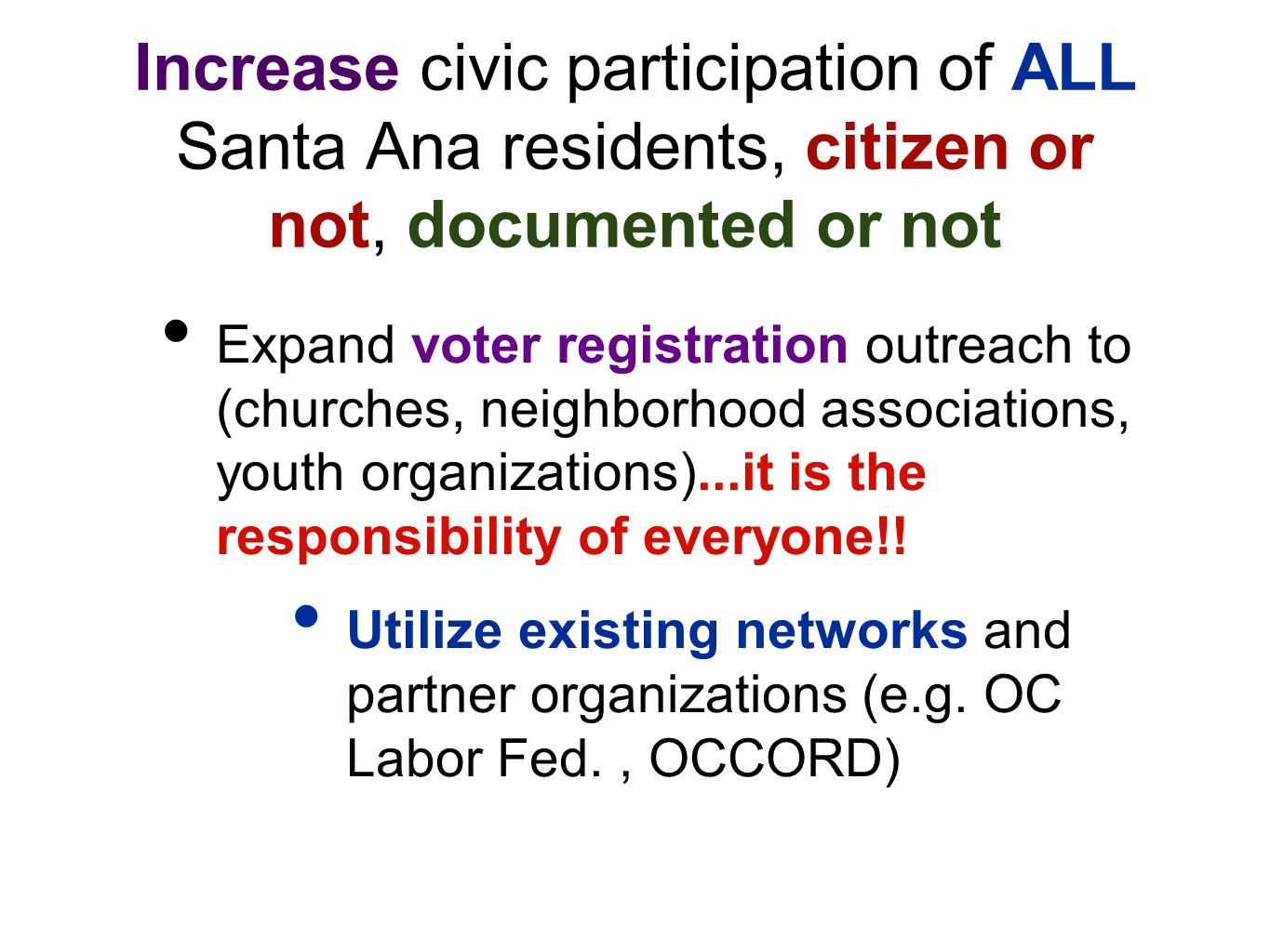 Increase civic participation of ALL Santa Ana residents, citizen or not, documented or not Expand voter registration outreach to (churches, neighborhood associations, youth organizations)...it is the responsibility of everyone!.