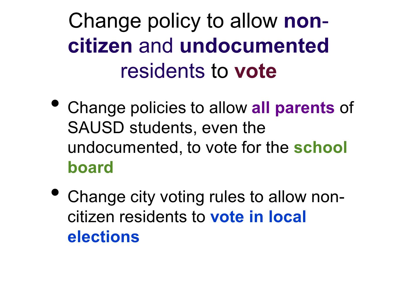Change policies to allow all parents of SAUSD students, even the undocumented, to vote for the school board Change city voting rules to allow non- citizen residents to vote in local elections Change policy to allow non- citizen and undocumented residents to vote