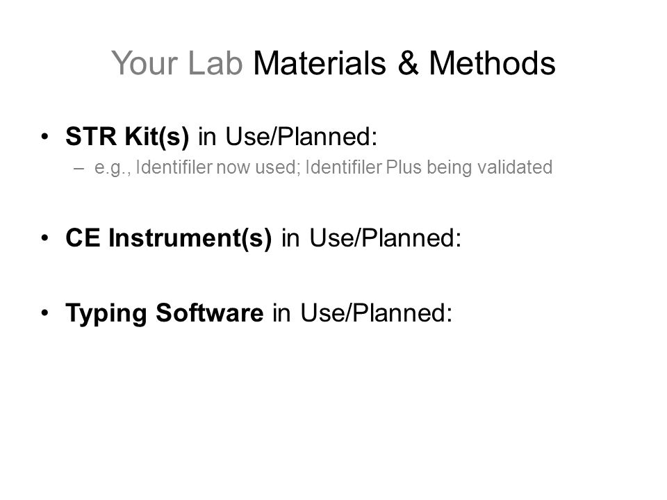 Your Lab Materials & Methods STR Kit(s) in Use/Planned: –e.g., Identifiler now used; Identifiler Plus being validated CE Instrument(s) in Use/Planned: Typing Software in Use/Planned:
