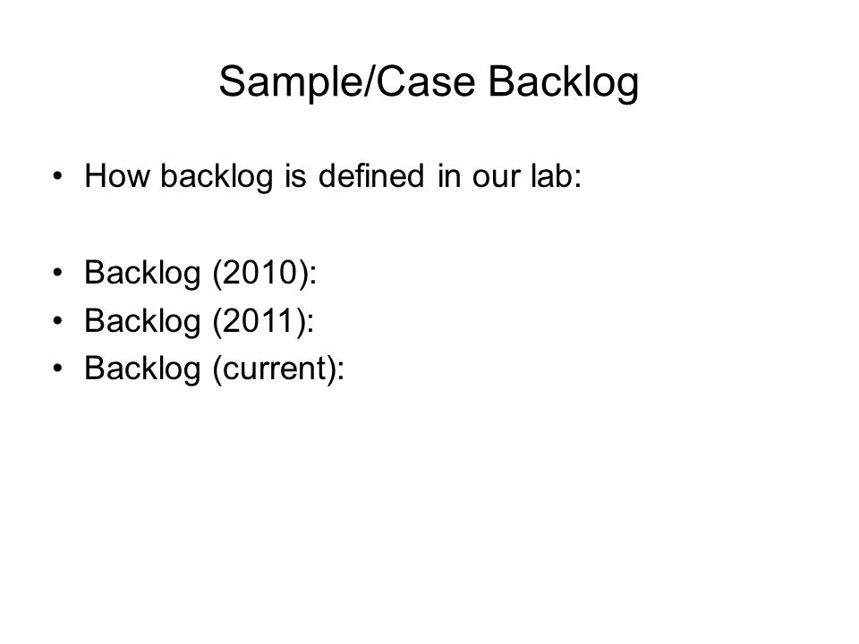 Sample/Case Backlog How backlog is defined in our lab: Backlog (2010): Backlog (2011): Backlog (current):