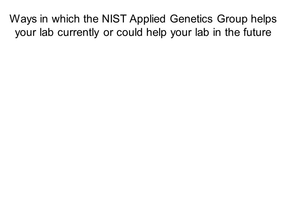 Ways in which the NIST Applied Genetics Group helps your lab currently or could help your lab in the future