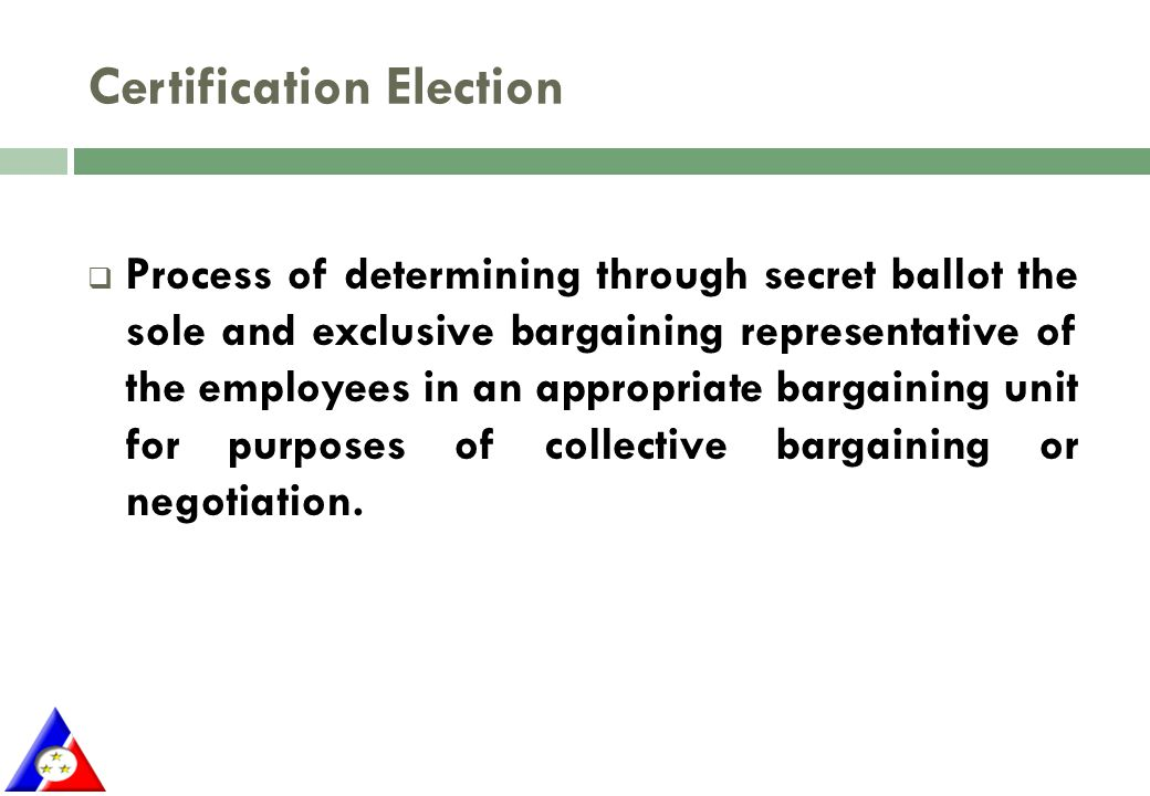 Certification Election  Process of determining through secret ballot the sole and exclusive bargaining representative of the employees in an appropriate bargaining unit for purposes of collective bargaining or negotiation.