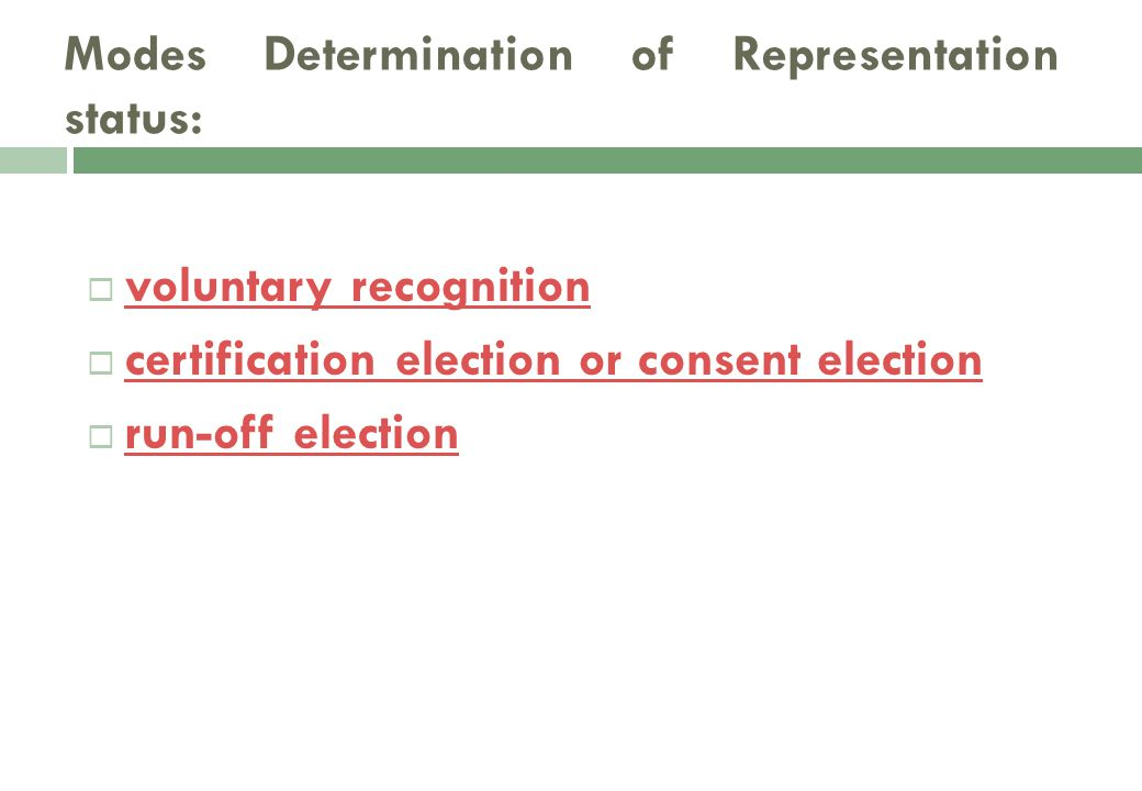 voluntary recognition voluntary recognition  certification election or consent election certification election or consent election  run-off election run-off election Modes Determination of Representation status: