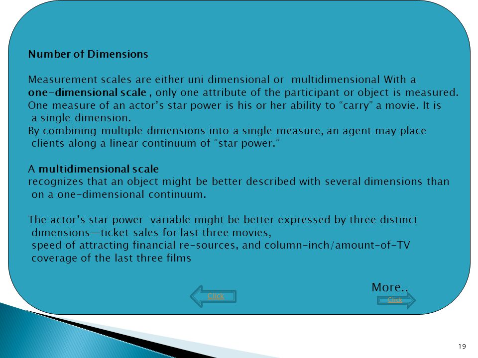 19 Number of Dimensions Measurement scales are either uni dimensional or multidimensional With a one-dimensional scale, only one attribute of the participant or object is measured.
