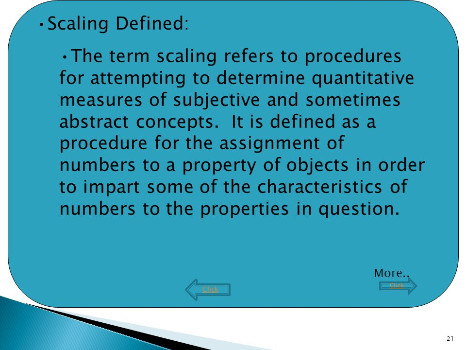 21 Click Scaling Defined: The term scaling refers to procedures for attempting to determine quantitative measures of subjective and sometimes abstract concepts.