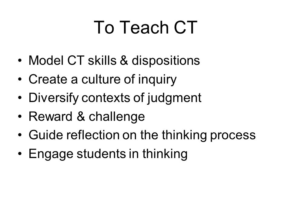 To Teach CT Model CT skills & dispositions Create a culture of inquiry Diversify contexts of judgment Reward & challenge Guide reflection on the thinking process Engage students in thinking