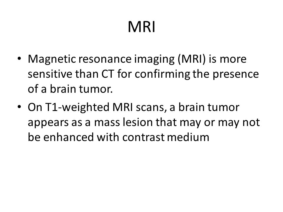 MRI Magnetic resonance imaging (MRI) is more sensitive than CT for confirming the presence of a brain tumor. On T1-weighted MRI scans, a brain tumor a