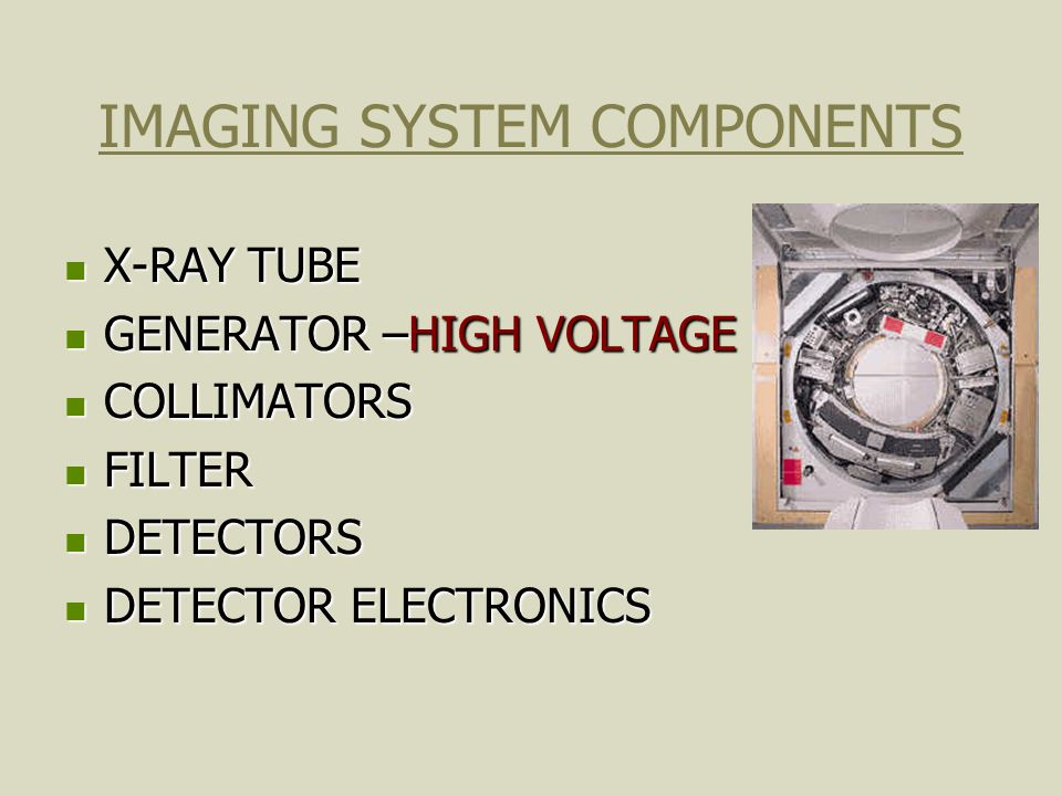 IMAGING SYSTEM COMPONENTS X-RAY TUBE X-RAY TUBE GENERATOR –HIGH VOLTAGE GENERATOR –HIGH VOLTAGE COLLIMATORS COLLIMATORS FILTER FILTER DETECTORS DETECT