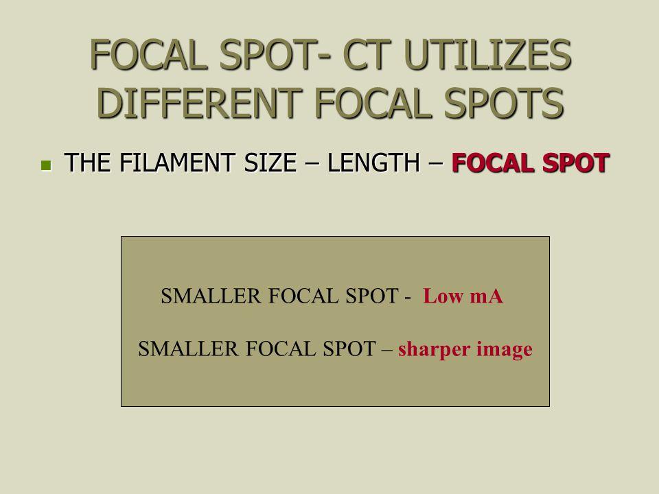FOCAL SPOT- CT UTILIZES DIFFERENT FOCAL SPOTS THE FILAMENT SIZE – LENGTH – FOCAL SPOT THE FILAMENT SIZE – LENGTH – FOCAL SPOT SMALLER FOCAL SPOT - Low