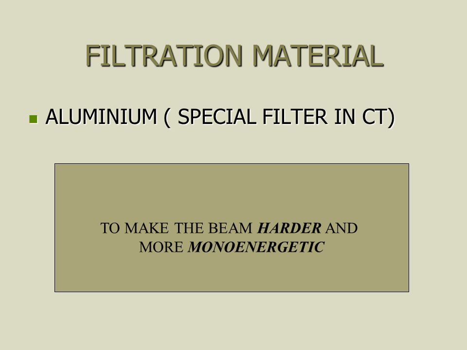 FILTRATION MATERIAL ALUMINIUM ( SPECIAL FILTER IN CT) ALUMINIUM ( SPECIAL FILTER IN CT) TO MAKE THE BEAM HARDER AND MORE MONOENERGETIC