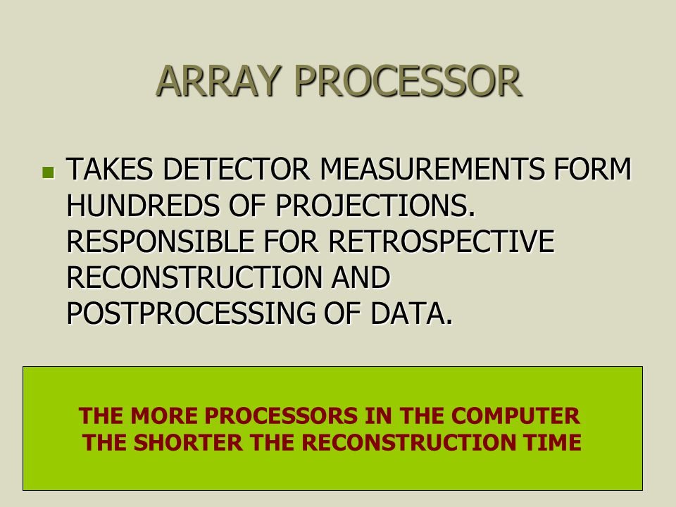 ARRAY PROCESSOR TAKES DETECTOR MEASUREMENTS FORM HUNDREDS OF PROJECTIONS. RESPONSIBLE FOR RETROSPECTIVE RECONSTRUCTION AND POSTPROCESSING OF DATA. TAK