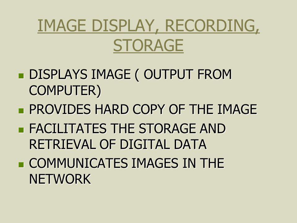 IMAGE DISPLAY, RECORDING, STORAGE DISPLAYS IMAGE ( OUTPUT FROM COMPUTER) DISPLAYS IMAGE ( OUTPUT FROM COMPUTER) PROVIDES HARD COPY OF THE IMAGE PROVID