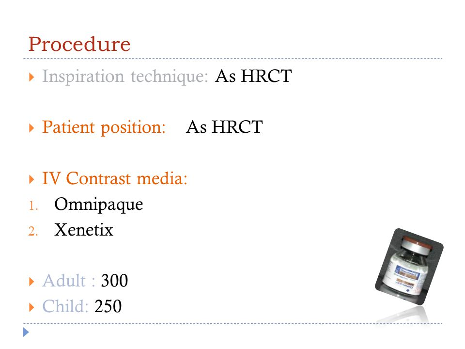 Procedure  Inspiration technique: As HRCT  Patient position: As HRCT  IV Contrast media: 1. Omnipaque 2. Xenetix  Adult : 300  Child: 250