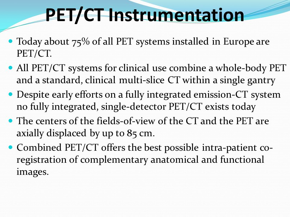 PET/CT Instrumentation Today about 75% of all PET systems installed in Europe are PET/CT. All PET/CT systems for clinical use combine a whole-body PET