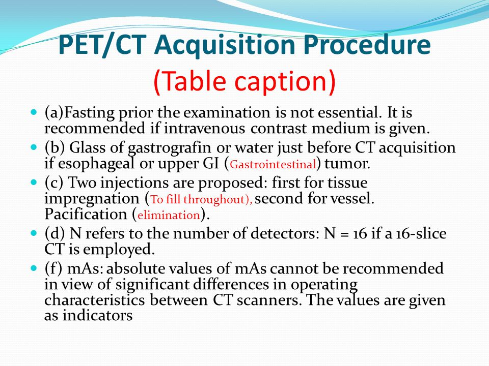 PET/CT Acquisition Procedure (Table caption) (a)Fasting prior the examination is not essential. It is recommended if intravenous contrast medium is gi