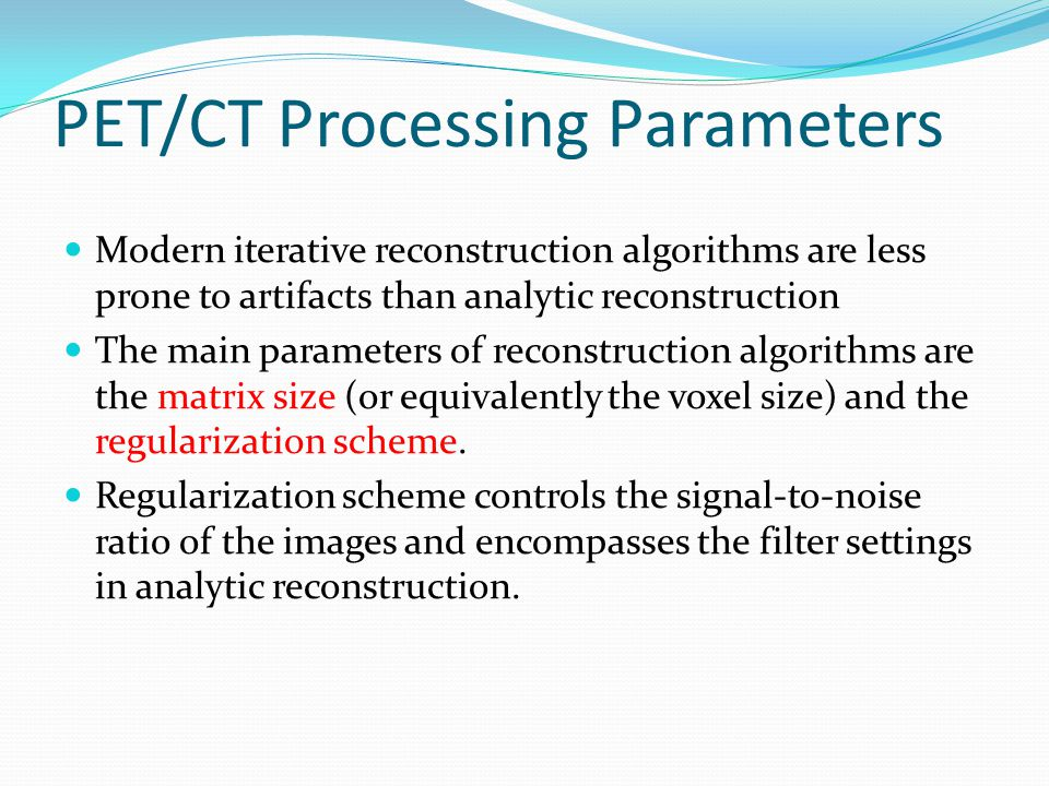 PET/CT Processing Parameters Modern iterative reconstruction algorithms are less prone to artifacts than analytic reconstruction The main parameters o