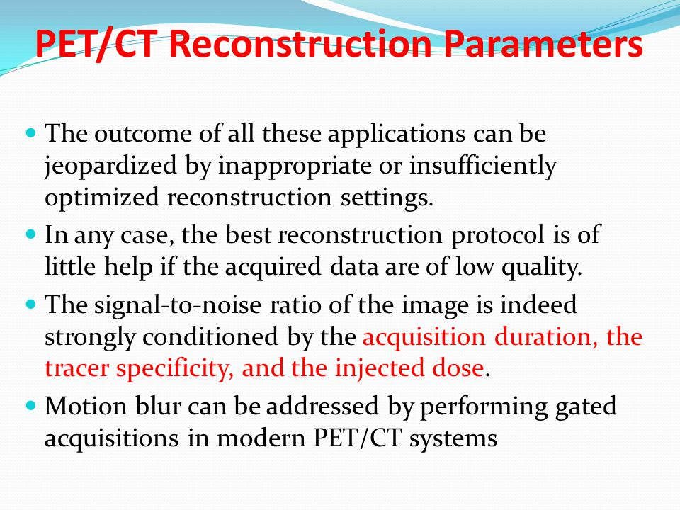 PET/CT Reconstruction Parameters The outcome of all these applications can be jeopardized by inappropriate or insufficiently optimized reconstruction