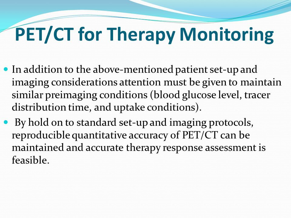 PET/CT for Therapy Monitoring In addition to the above-mentioned patient set-up and imaging considerations attention must be given to maintain similar