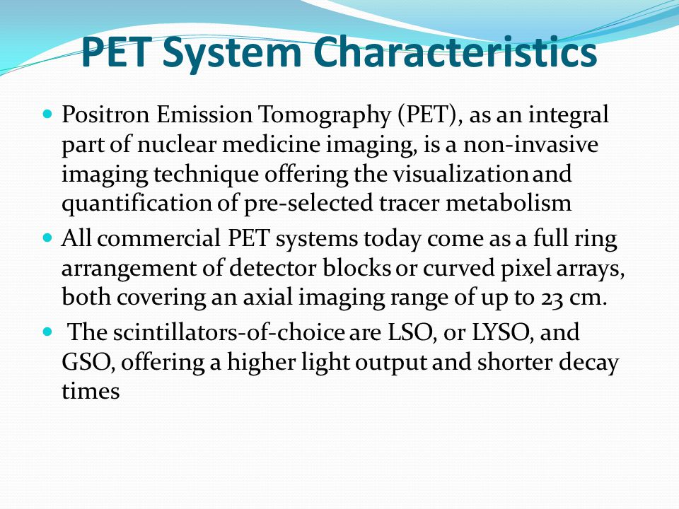 PET System Characteristics Positron Emission Tomography (PET), as an integral part of nuclear medicine imaging, is a non-invasive imaging technique of