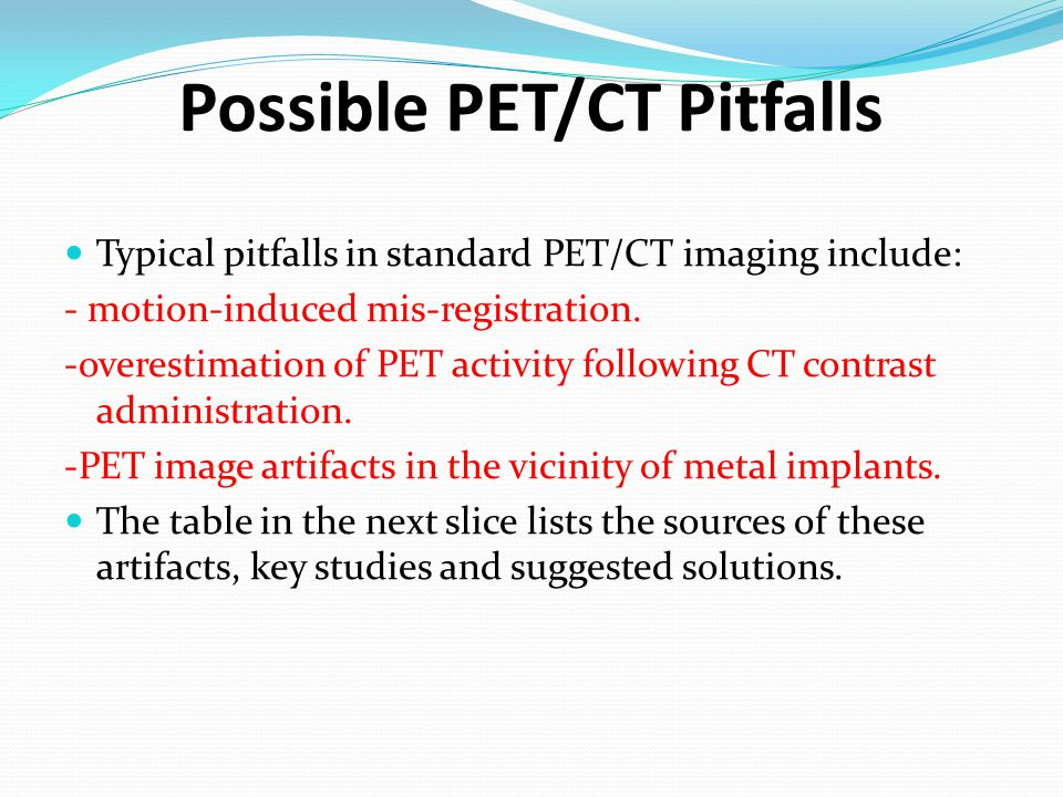 Possible PET/CT Pitfalls Typical pitfalls in standard PET/CT imaging include: - motion-induced mis-registration. -overestimation of PET activity follo