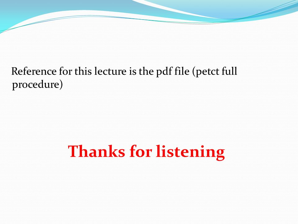 Reference for this lecture is the pdf file (petct full procedure) Thanks for listening