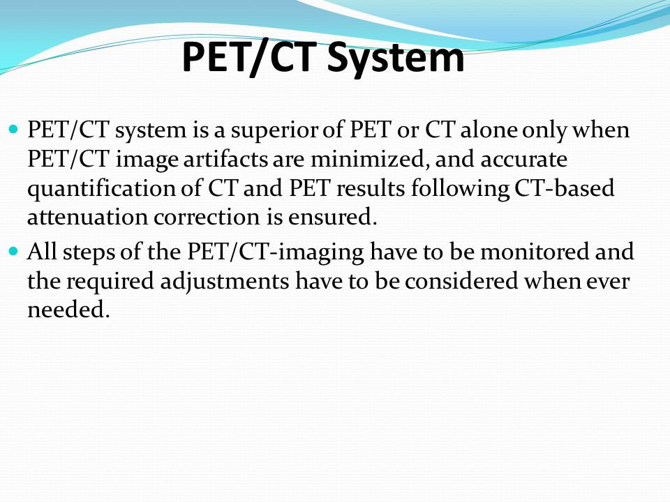 PET/CT System PET/CT system is a superior of PET or CT alone only when PET/CT image artifacts are minimized, and accurate quantification of CT and PET