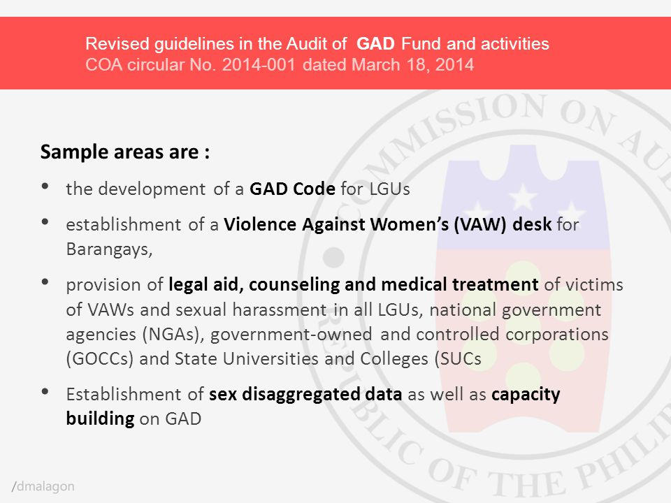 Sample areas are : the development of a GAD Code for LGUs establishment of a Violence Against Women's (VAW) desk for Barangays, provision of legal aid