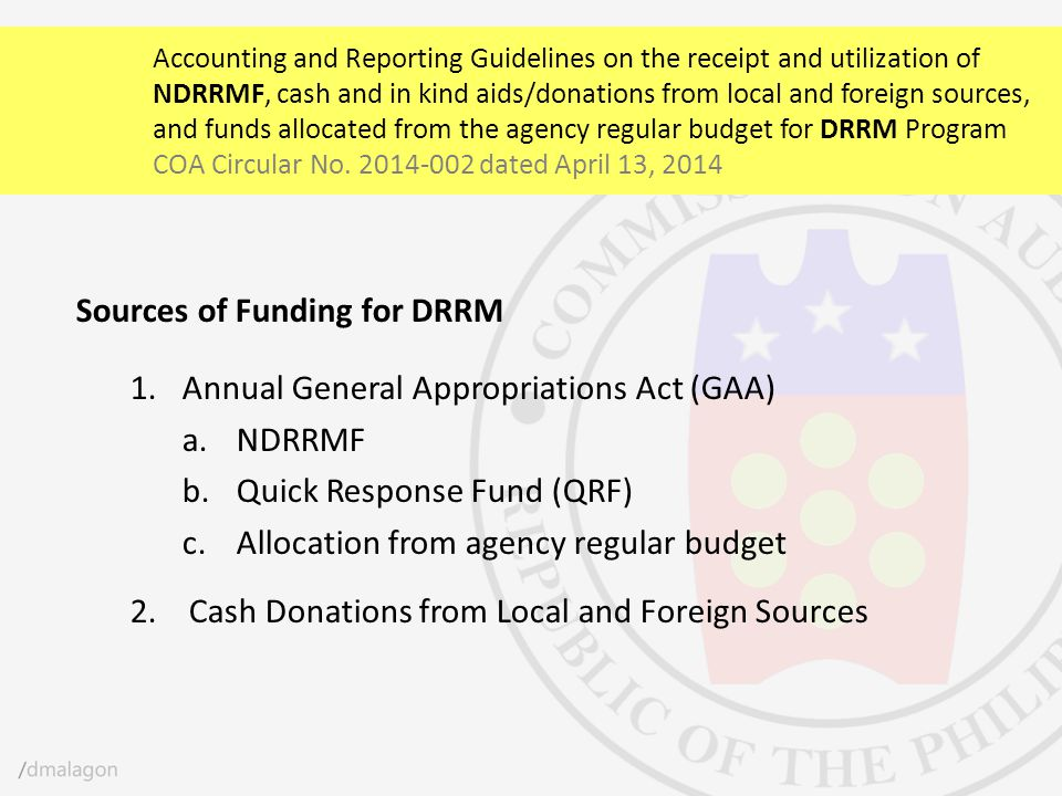 Sources of Funding for DRRM 1.Annual General Appropriations Act (GAA) a.NDRRMF b.Quick Response Fund (QRF) c.Allocation from agency regular budget 2.