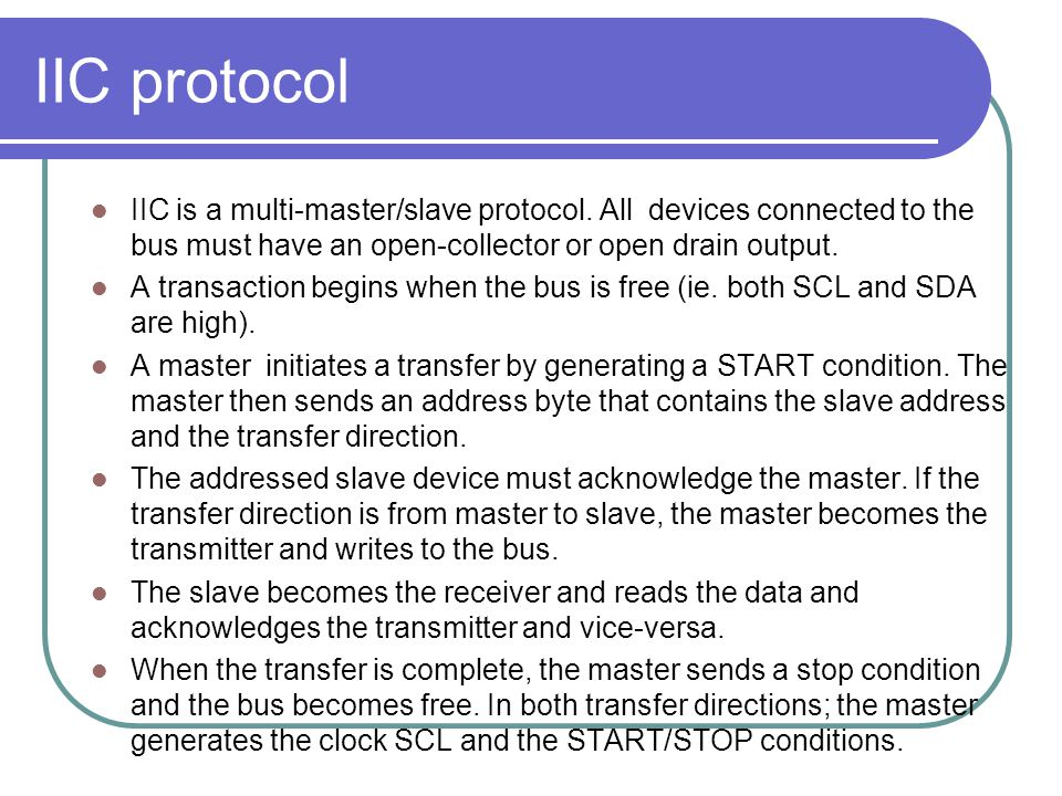 IIC protocol IIC is a multi-master/slave protocol. All devices connected to the bus must have an open-collector or open drain output. A transaction be