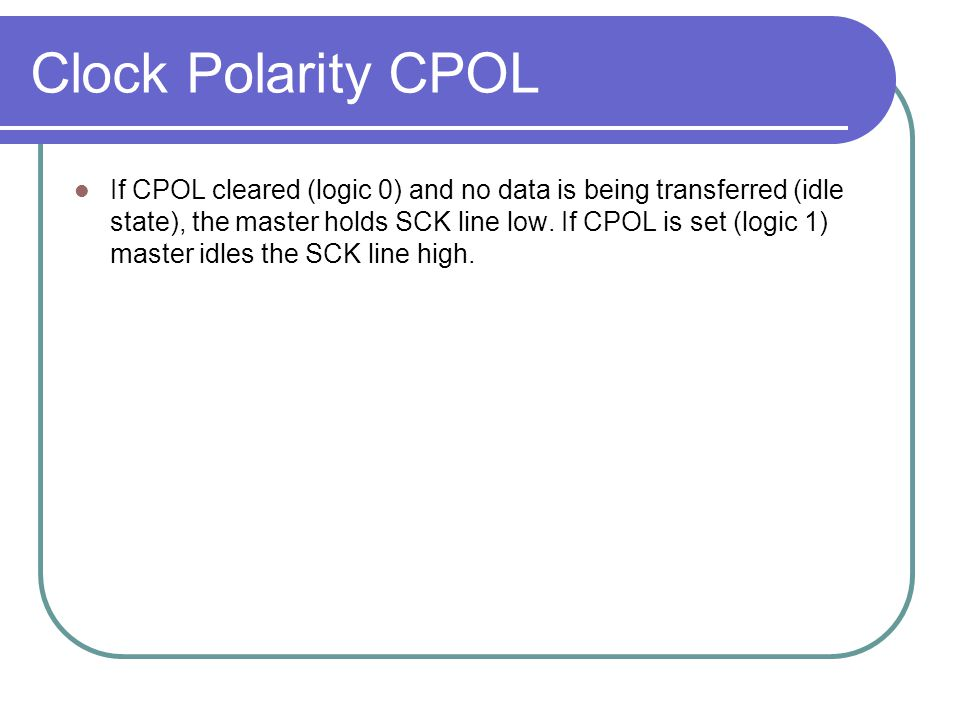 Clock Polarity CPOL If CPOL cleared (logic 0) and no data is being transferred (idle state), the master holds SCK line low. If CPOL is set (logic 1) m