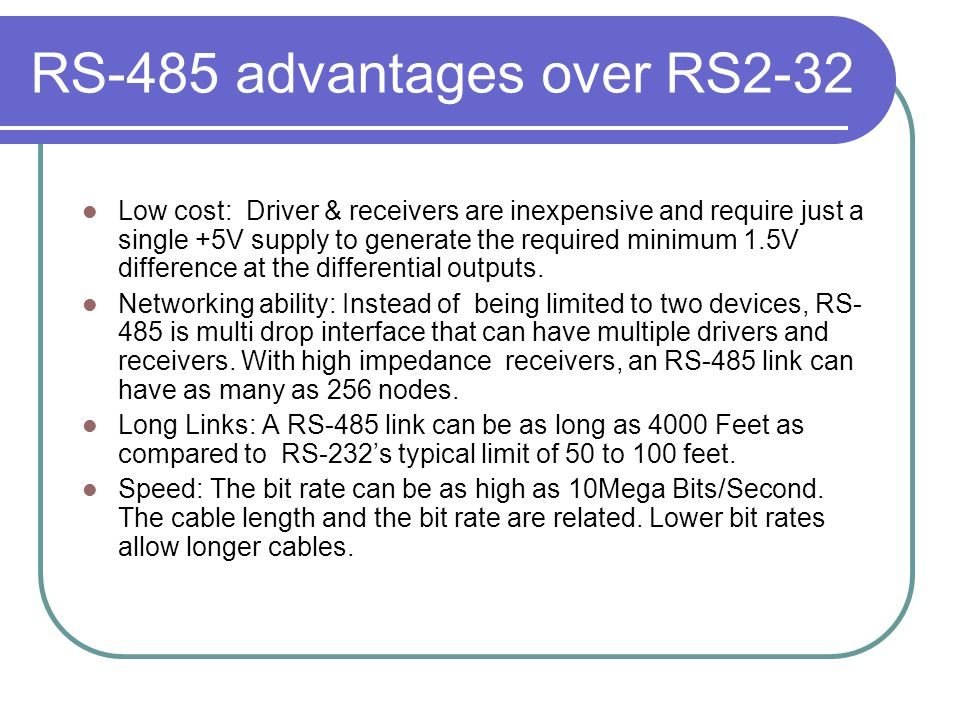 RS-485 advantages over RS2-32 Low cost: Driver & receivers are inexpensive and require just a single +5V supply to generate the required minimum 1.5V
