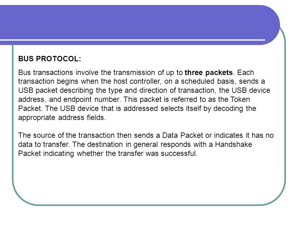 BUS PROTOCOL: Bus transactions involve the transmission of up to three packets. Each transaction begins when the host controller, on a scheduled basis