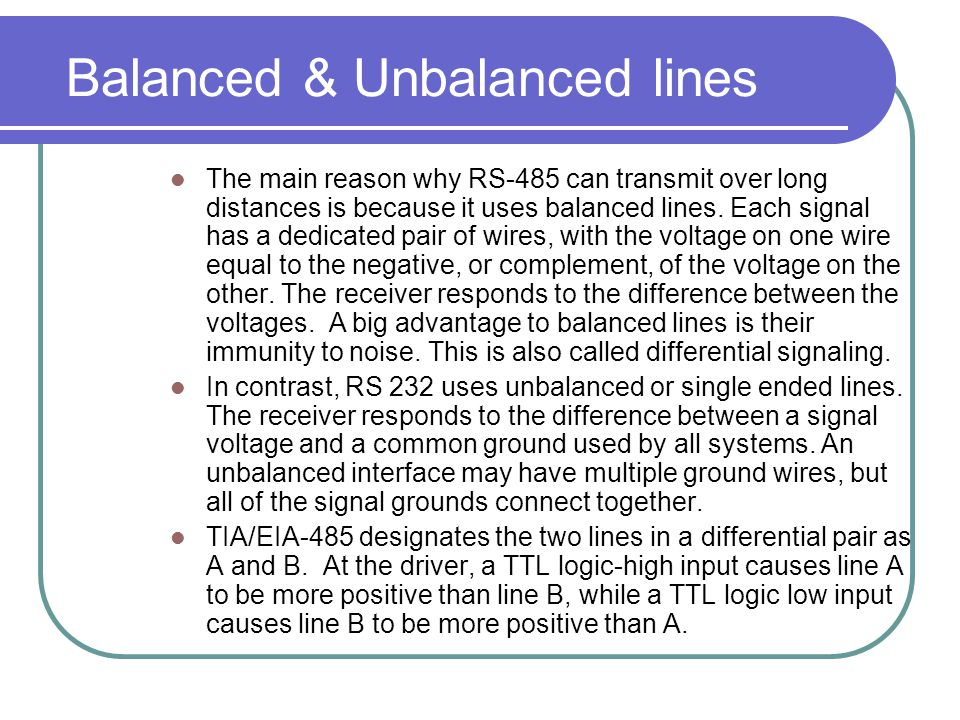 Balanced & Unbalanced lines The main reason why RS-485 can transmit over long distances is because it uses balanced lines. Each signal has a dedicated