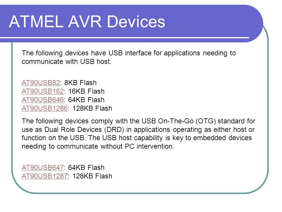 ATMEL AVR Devices The following devices have USB interface for applications needing to communicate with USB host. AT90USB82AT90USB82: 8KB Flash AT90US