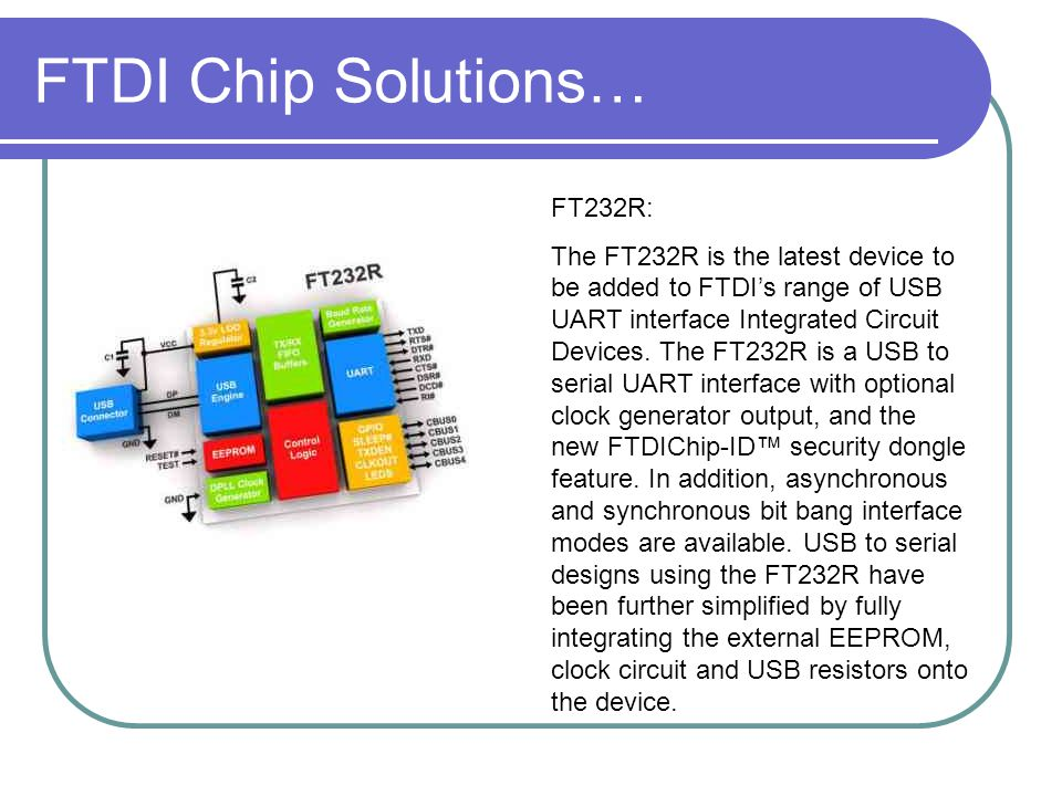 FTDI Chip Solutions… FT232R: The FT232R is the latest device to be added to FTDI's range of USB UART interface Integrated Circuit Devices. The FT232R