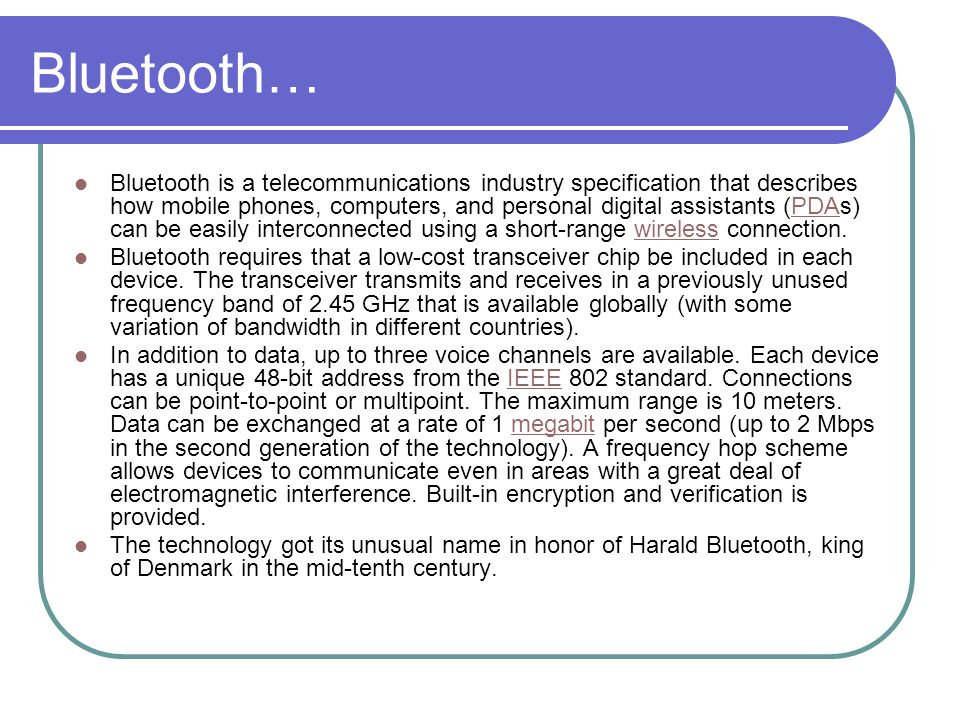 Bluetooth… Bluetooth is a telecommunications industry specification that describes how mobile phones, computers, and personal digital assistants (PDAs