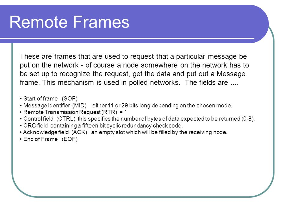 Remote Frames These are frames that are used to request that a particular message be put on the network - of course a node somewhere on the network ha