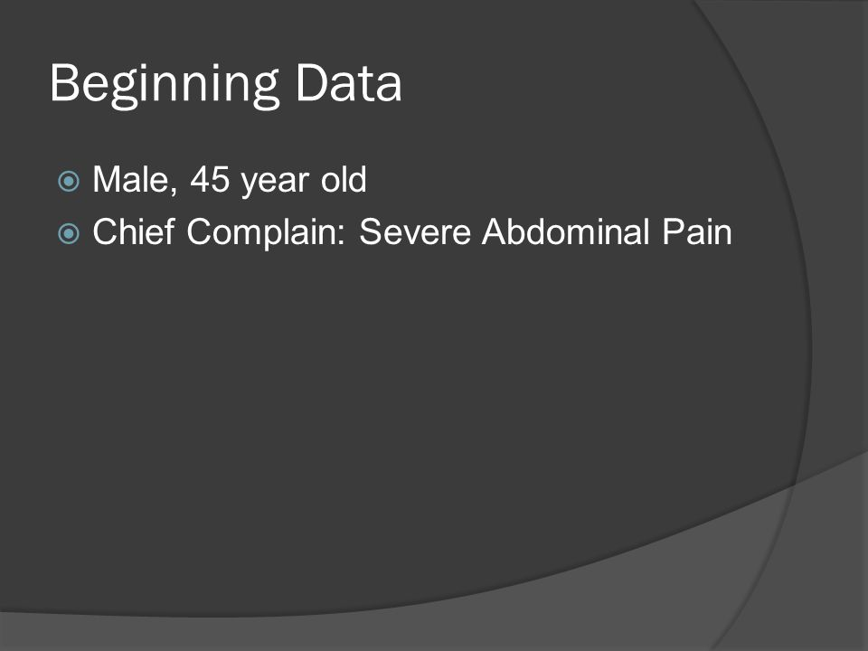 Beginning Data  Male, 45 year old  Chief Complain: Severe Abdominal Pain
