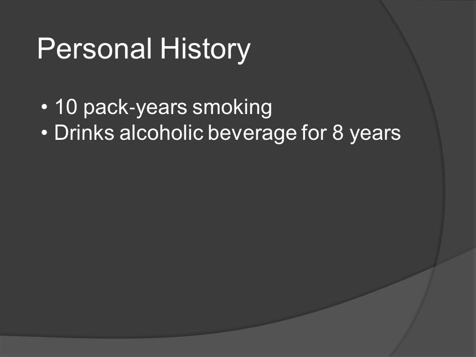 Personal History 10 pack ‐ years smoking Drinks alcoholic beverage for 8 years