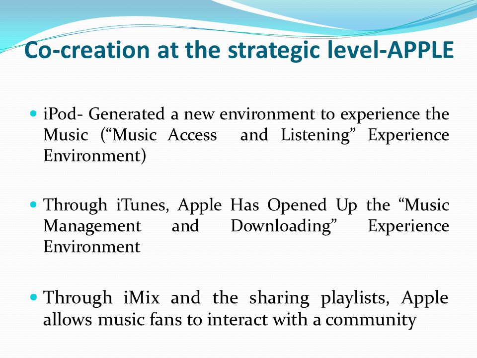 Co-creation at the strategic level-APPLE iPod- Generated a new environment to experience the Music ( Music Access and Listening Experience Environment) Through iTunes, Apple Has Opened Up the Music Management and Downloading Experience Environment Through iMix and the sharing playlists, Apple allows music fans to interact with a community