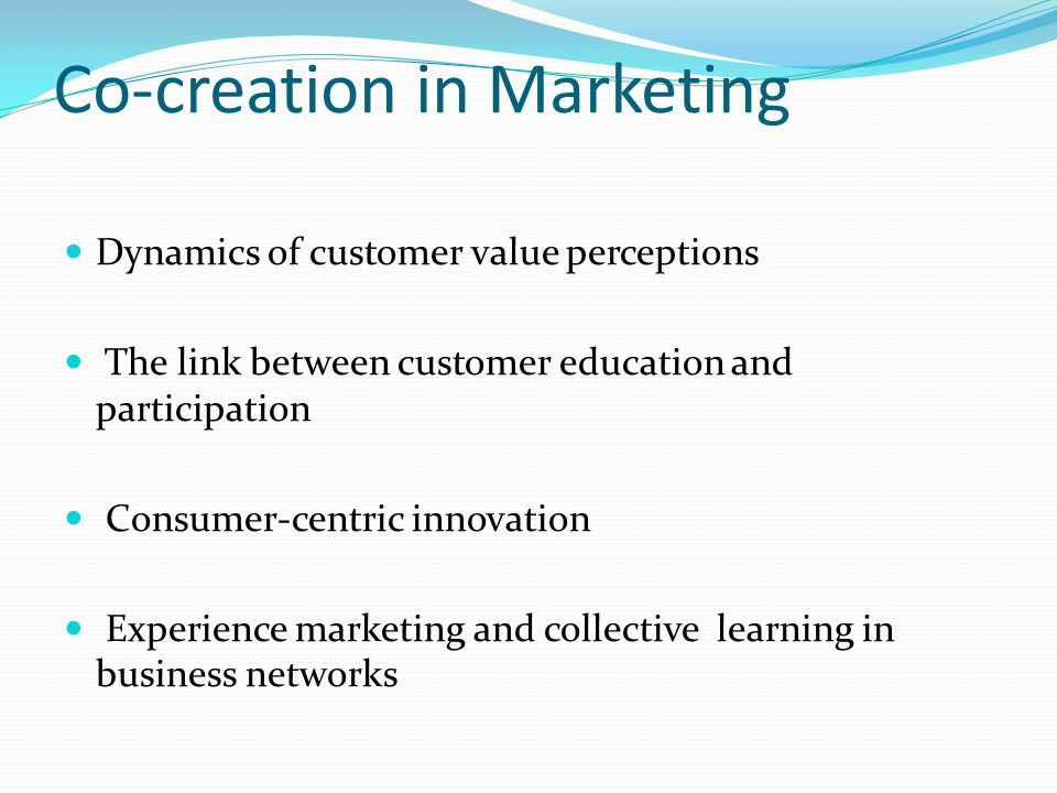 Co-creation in Marketing Dynamics of customer value perceptions The link between customer education and participation Consumer-centric innovation Experience marketing and collective learning in business networks