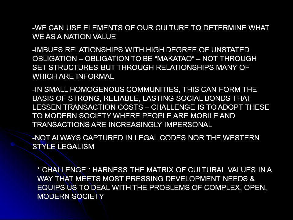 -WE CAN USE ELEMENTS OF OUR CULTURE TO DETERMINE WHAT WE AS A NATION VALUE -IMBUES RELATIONSHIPS WITH HIGH DEGREE OF UNSTATED OBLIGATION – OBLIGATION TO BE MAKATAO – NOT THROUGH SET STRUCTURES BUT THROUGH RELATIONSHIPS MANY OF WHICH ARE INFORMAL -IN SMALL HOMOGENOUS COMMUNITIES, THIS CAN FORM THE BASIS OF STRONG, RELIABLE, LASTING SOCIAL BONDS THAT LESSEN TRANSACTION COSTS – CHALLENGE IS TO ADOPT THESE TO MODERN SOCIETY WHERE PEOPLE ARE MOBILE AND TRANSACTIONS ARE INCREASINGLY IMPERSONAL -NOT ALWAYS CAPTURED IN LEGAL CODES NOR THE WESTERN STYLE LEGALISM * CHALLENGE : HARNESS THE MATRIX OF CULTURAL VALUES IN A WAY THAT MEETS MOST PRESSING DEVELOPMENT NEEDS & EQUIPS US TO DEAL WITH THE PROBLEMS OF COMPLEX, OPEN, MODERN SOCIETY